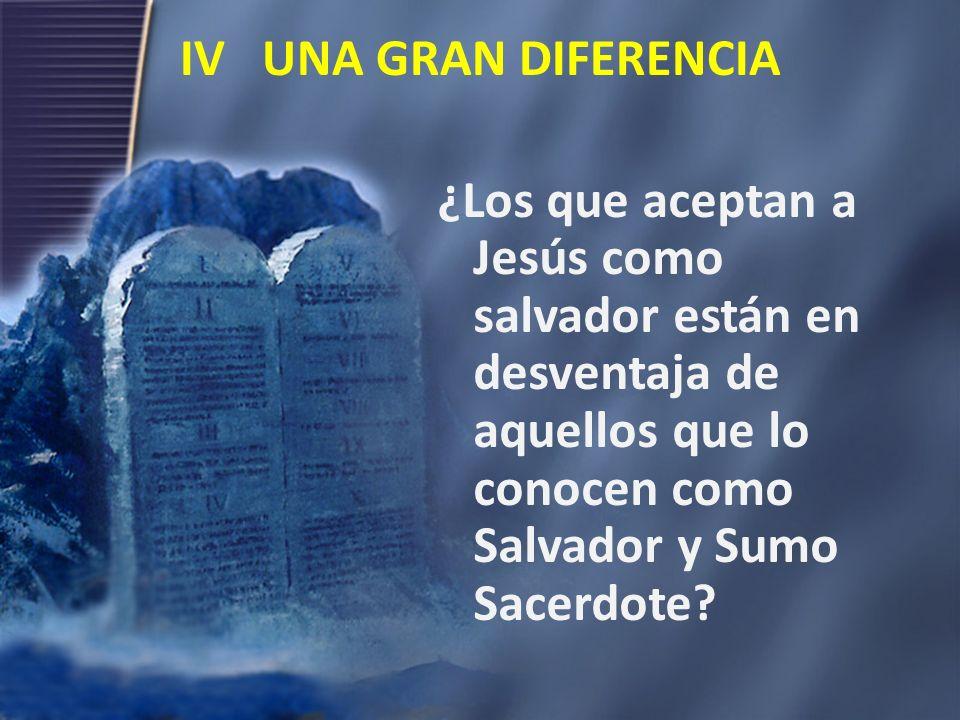 IV UNA GRAN DIFERENCIA ¿Los que aceptan a Jesús como salvador están en desventaja de aquellos que lo conocen como Salvador y Sumo Sacerdote