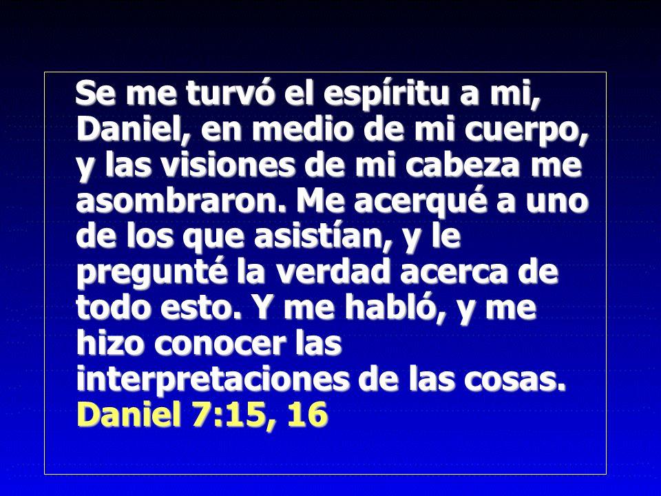 Se me turvó el espíritu a mi, Daniel, en medio de mi cuerpo, y las visiones de mi cabeza me asombraron.