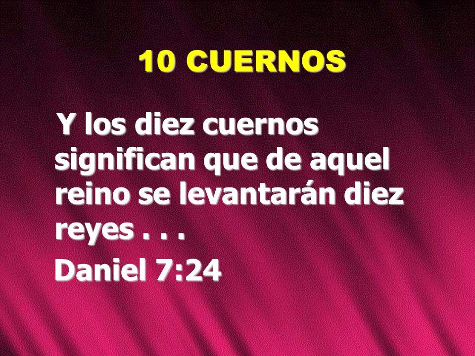 10 CUERNOS Y los diez cuernos significan que de aquel reino se levantarán diez reyes .