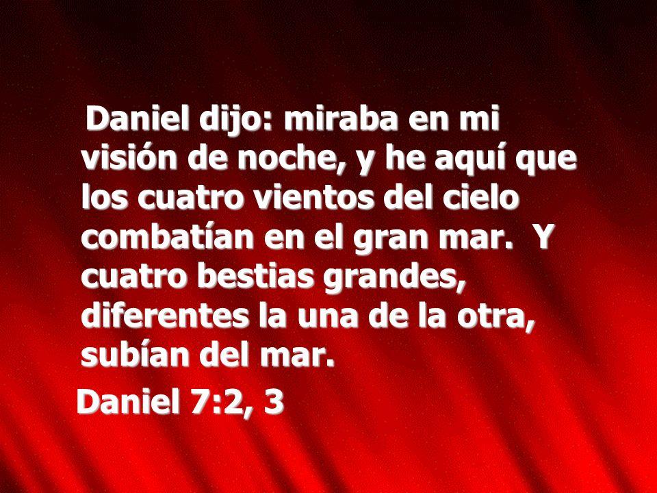 Daniel dijo: miraba en mi visión de noche, y he aquí que los cuatro vientos del cielo combatían en el gran mar. Y cuatro bestias grandes, diferentes la una de la otra, subían del mar.