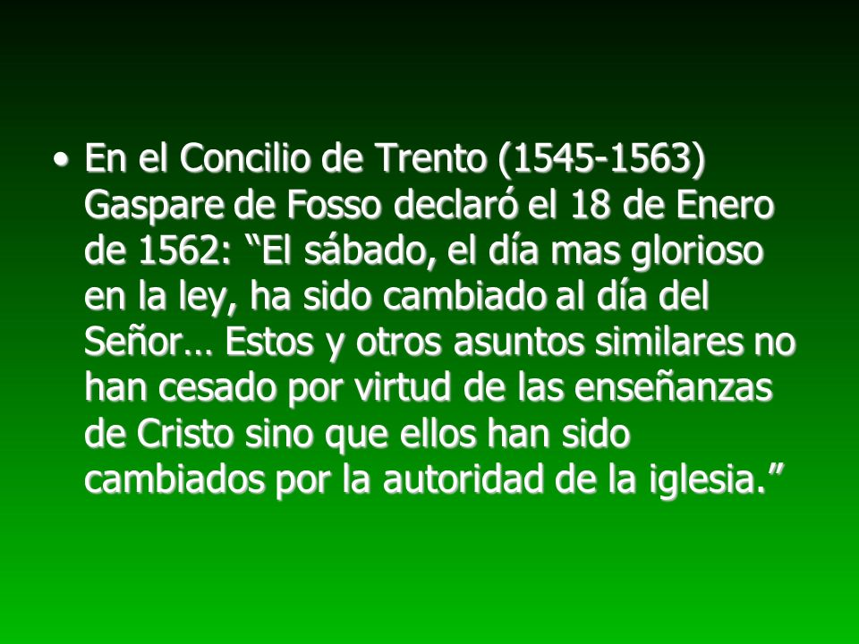 En el Concilio de Trento (1545-1563) Gaspare de Fosso declaró el 18 de Enero de 1562: El sábado, el día mas glorioso en la ley, ha sido cambiado al día del Señor… Estos y otros asuntos similares no han cesado por virtud de las enseñanzas de Cristo sino que ellos han sido cambiados por la autoridad de la iglesia.