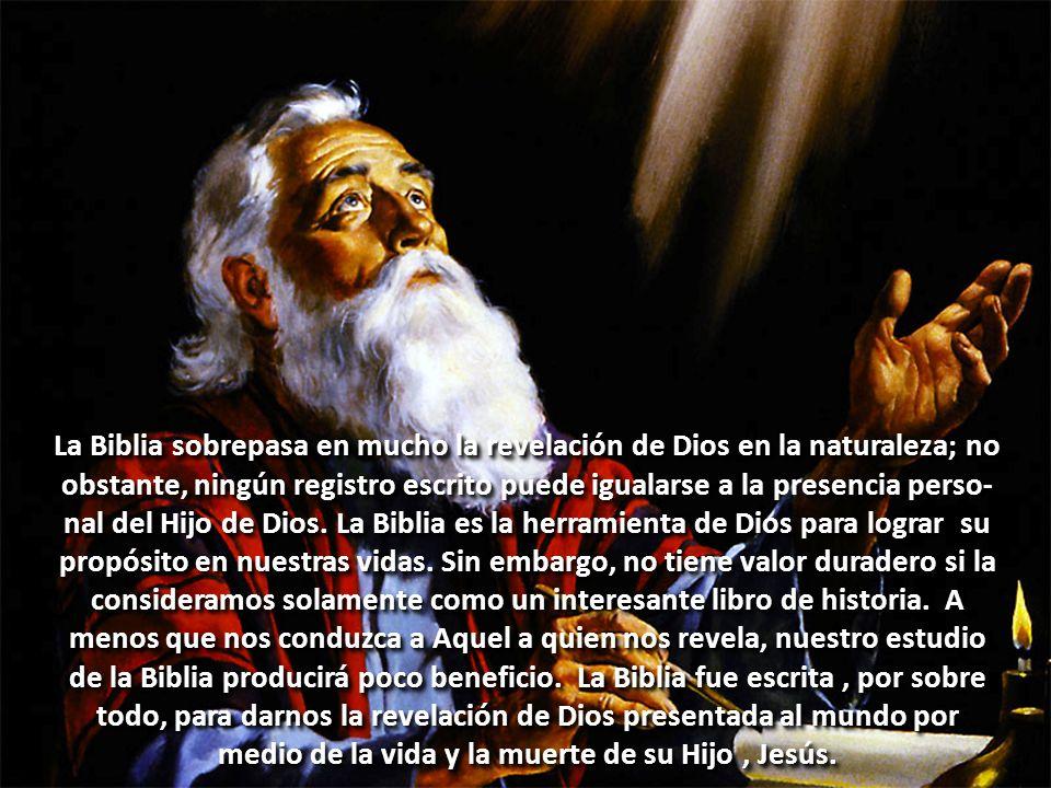 La Biblia sobrepasa en mucho la revelación de Dios en la naturaleza; no obstante, ningún registro escrito puede igualarse a la presencia perso-nal del Hijo de Dios.