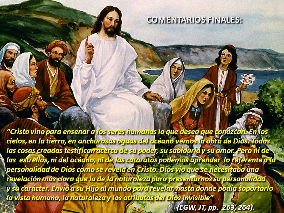 COMENTARIOS FINALES: Cristo vino para ensenar a los seres humanos lo que desea que conozcan. En los.
