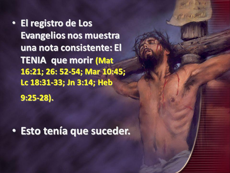 El registro de Los Evangelios nos muestra una nota consistente: El TENIA que morir (Mat 16:21; 26: 52-54; Mar 10:45; Lc 18:31-33; Jn 3:14; Heb 9:25-28).