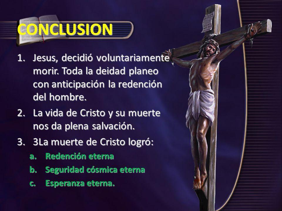 CONCLUSION Jesus, decidió voluntariamente morir. Toda la deidad planeo con anticipación la redención del hombre.