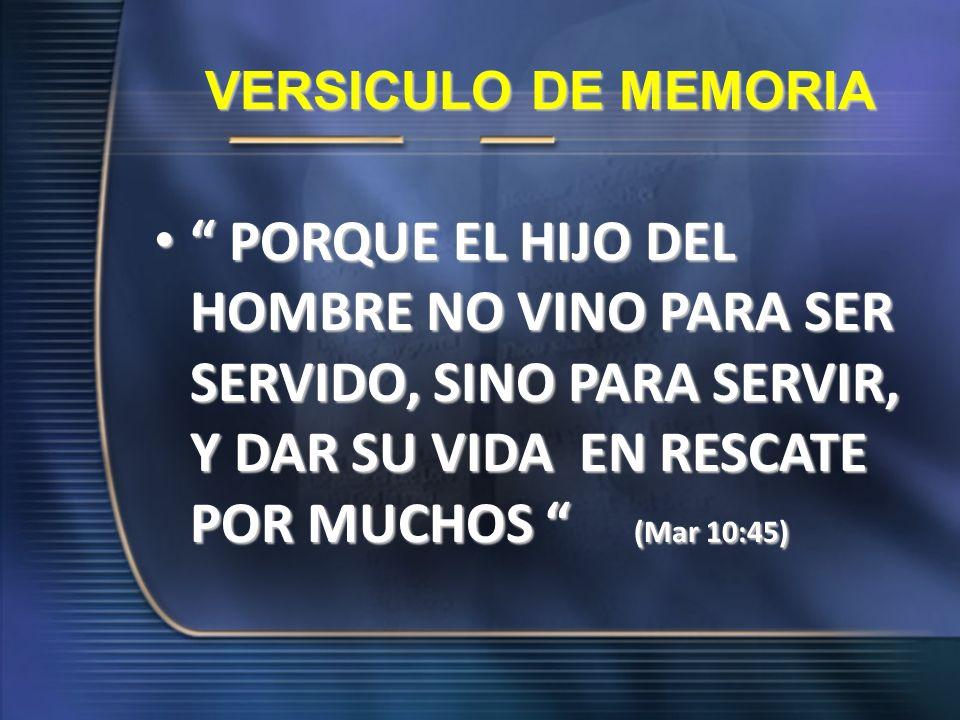 VERSICULO DE MEMORIA PORQUE EL HIJO DEL HOMBRE NO VINO PARA SER SERVIDO, SINO PARA SERVIR, Y DAR SU VIDA EN RESCATE POR MUCHOS (Mar 10:45)