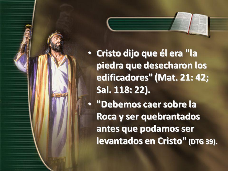 Cristo dijo que él era la piedra que desecharon los edificadores (Mat. 21: 42; Sal. 118: 22).