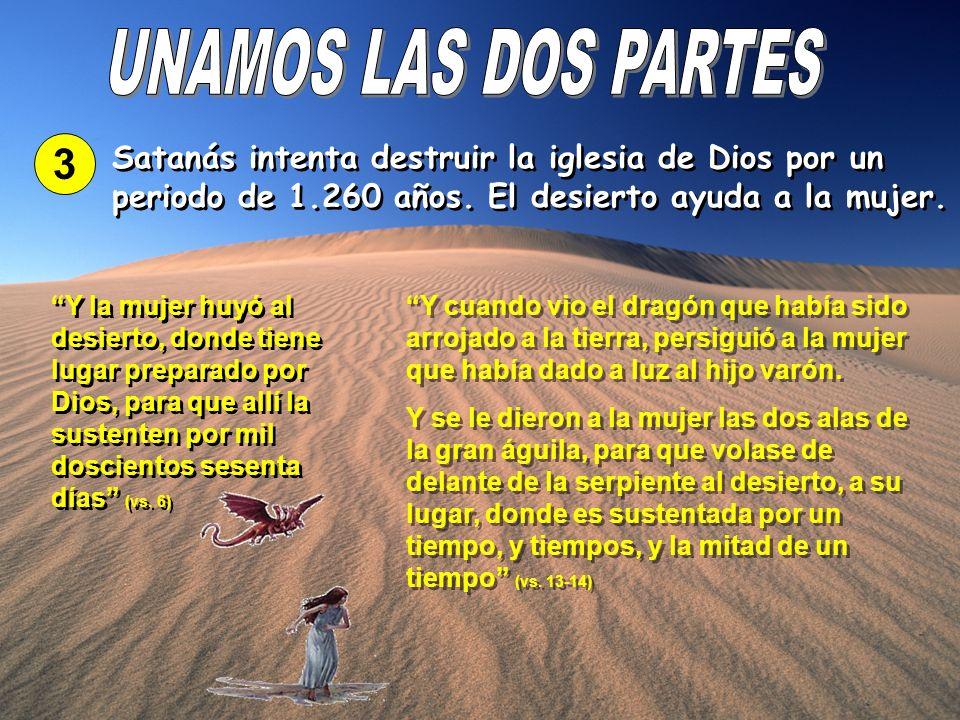 UNAMOS LAS DOS PARTES 3. Satanás intenta destruir la iglesia de Dios por un periodo de 1.260 años. El desierto ayuda a la mujer.