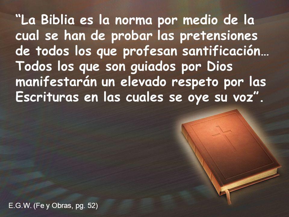 La Biblia es la norma por medio de la cual se han de probar las pretensiones de todos los que profesan santificación… Todos los que son guiados por Dios manifestarán un elevado respeto por las Escrituras en las cuales se oye su voz .