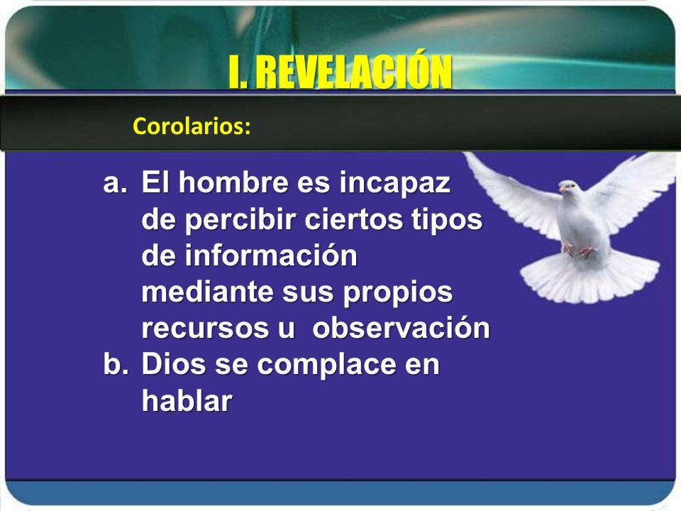 I. REVELACIÓN Corolarios: El hombre es incapaz de percibir ciertos tipos de información mediante sus propios recursos u observación.