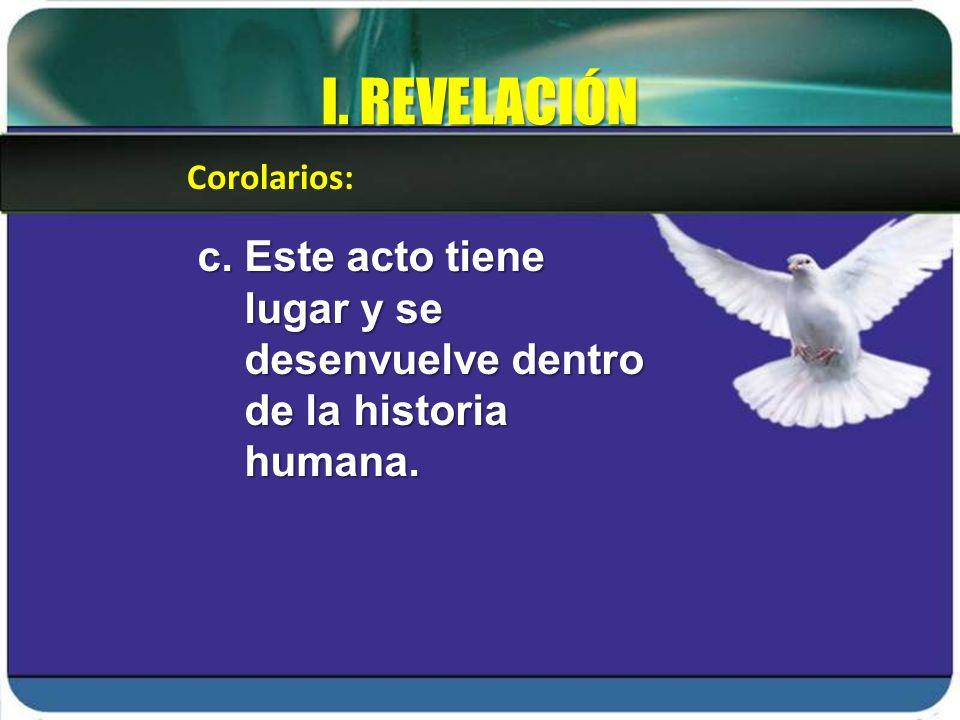 I. REVELACIÓN Corolarios: c. Este acto tiene lugar y se desenvuelve dentro de la historia humana.