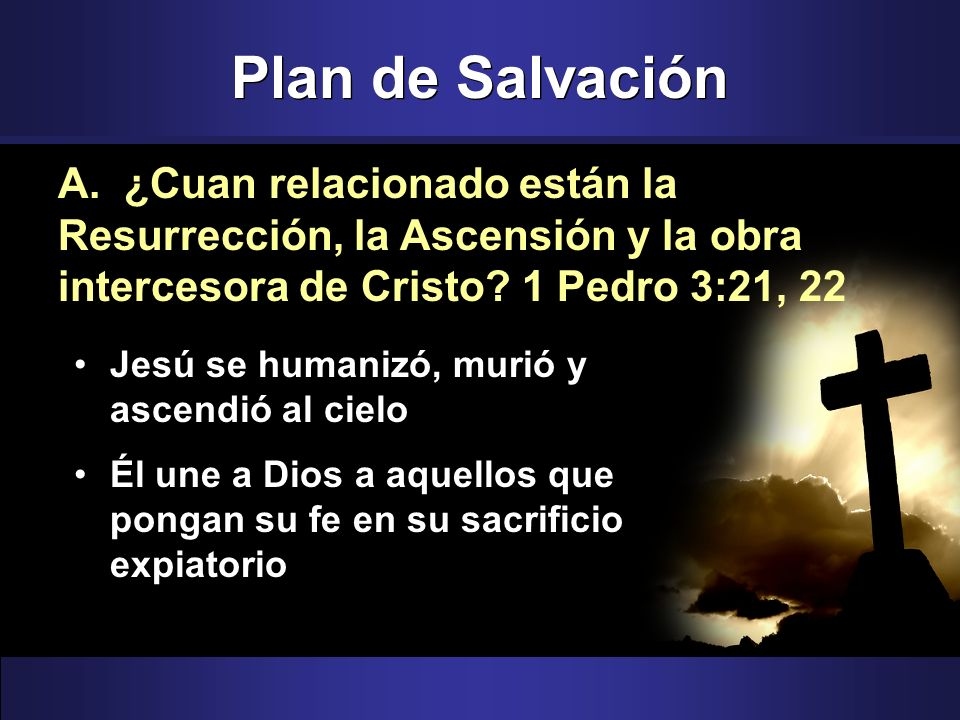Plan de Salvación A. ¿Cuan relacionado están la Resurrección, la Ascensión y la obra intercesora de Cristo 1 Pedro 3:21, 22.