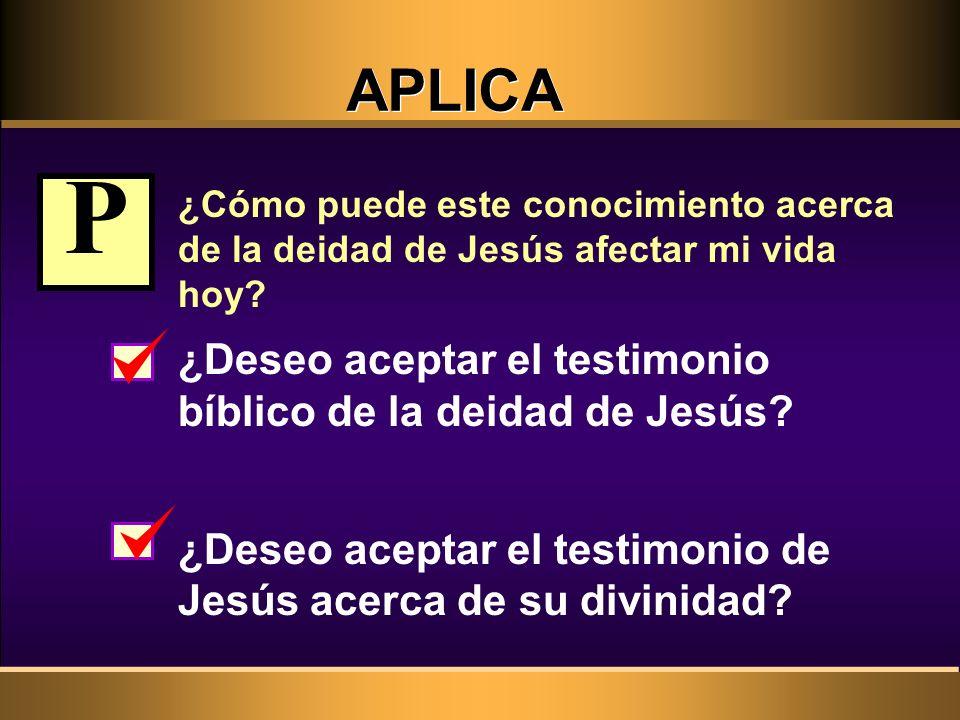 P APLICA ¿Deseo aceptar el testimonio bíblico de la deidad de Jesús