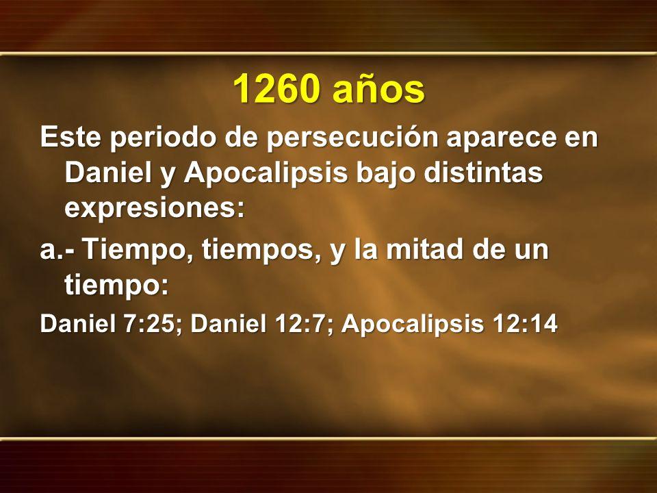 1260 años Este periodo de persecución aparece en Daniel y Apocalipsis bajo distintas expresiones: a.- Tiempo, tiempos, y la mitad de un tiempo: