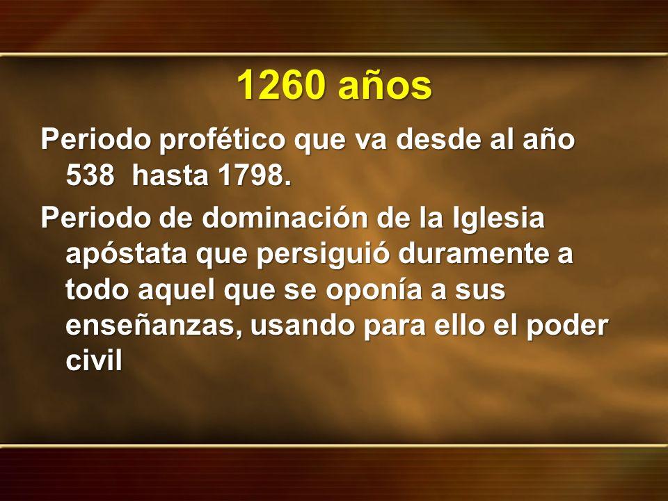 1260 años Periodo profético que va desde al año 538 hasta 1798.