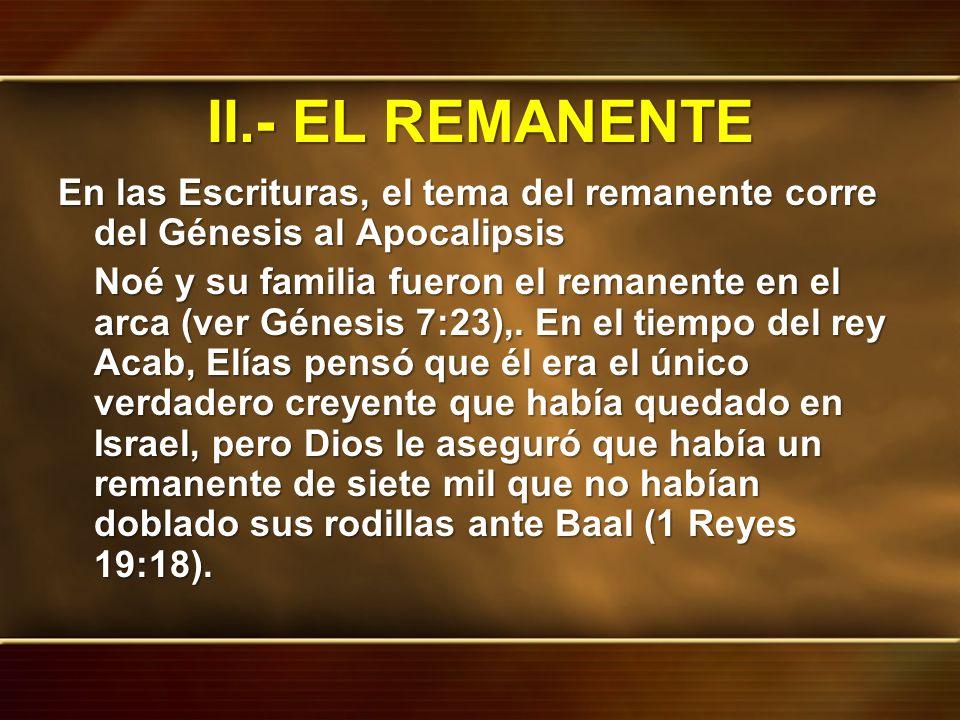 II.- EL REMANENTE En las Escrituras, el tema del remanente corre del Génesis al Apocalipsis.