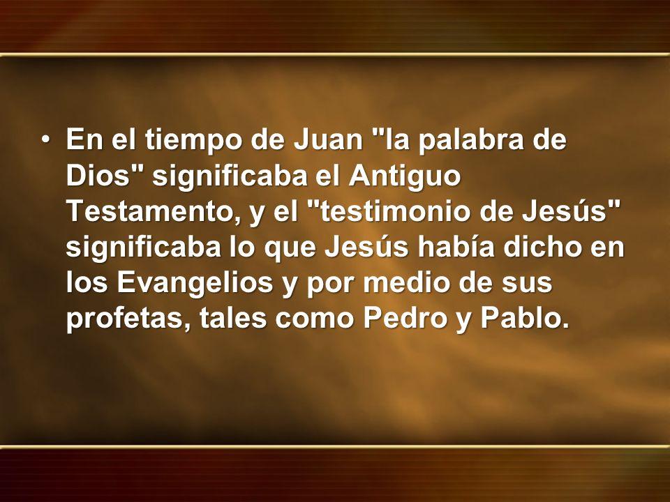 En el tiempo de Juan la palabra de Dios significaba el Antiguo Testamento, y el testimonio de Jesús significaba lo que Jesús había dicho en los Evangelios y por medio de sus profetas, tales como Pedro y Pablo.