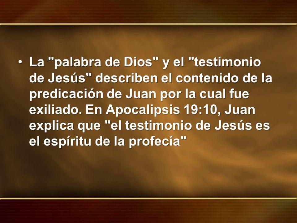 La palabra de Dios y el testimonio de Jesús describen el contenido de la predicación de Juan por la cual fue exiliado.