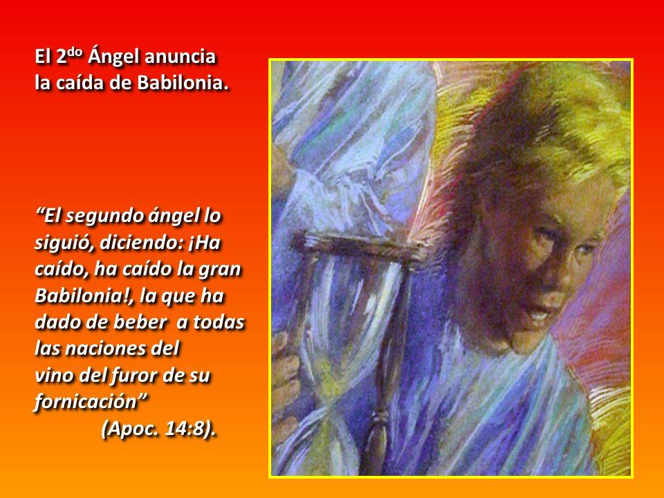 El 2do Ángel anuncia la caída de Babilonia. El segundo ángel lo. siguió, diciendo: ¡Ha. caído, ha caído la gran Babilonia!, la que ha.