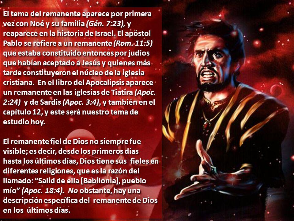 El tema del remanente aparece por primera vez con Noé y su familia (Gén. 7:23), y reaparece en la historia de Israel. El apóstol Pablo se refiere a un remanente (Rom. 11:5) que estaba constituido entonces por judíos que habían aceptado a Jesús y quienes más tarde constituyeron el núcleo de la iglesia cristiana. En el libro del Apocalipsis aparece un remanente en las iglesias de Tiatira (Apoc. 2:24) y de Sardis (Apoc. 3:4), y también en el capítulo 12, y este será nuestro tema de estudio hoy.