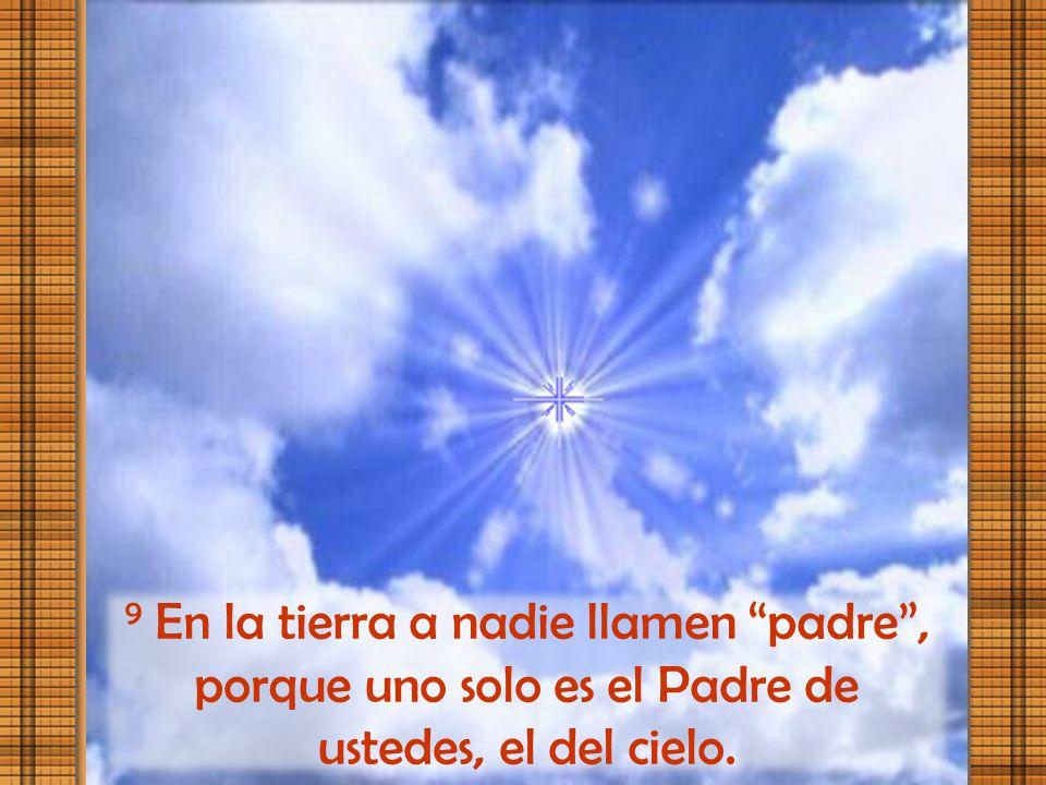 9 En la tierra a nadie llamen padre , porque uno solo es el Padre de ustedes, el del cielo.