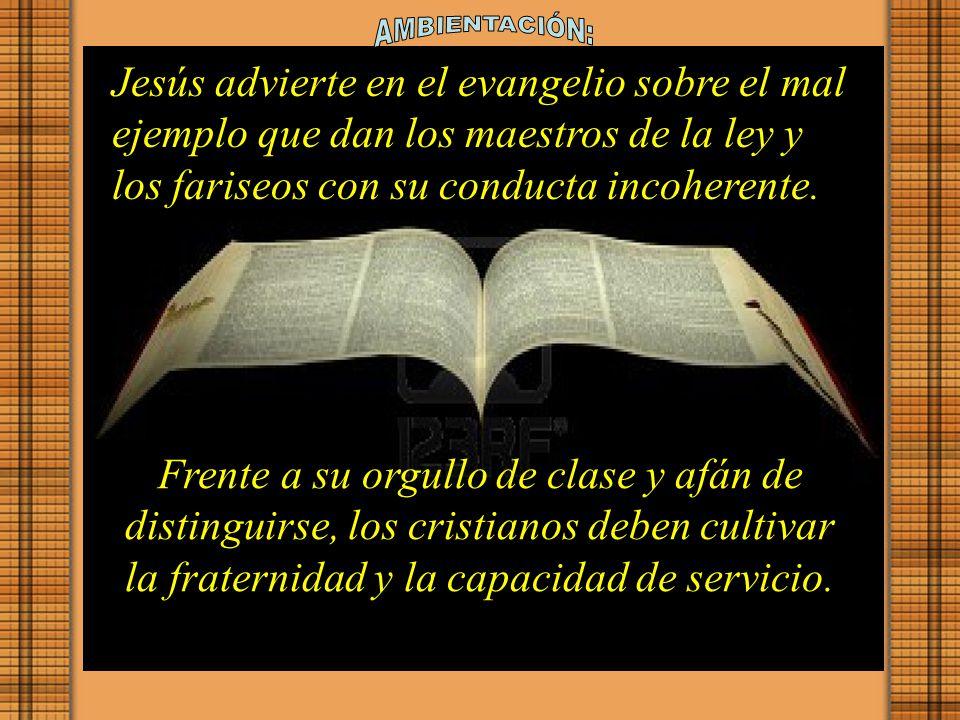 AMBIENTACIÓN: Jesús advierte en el evangelio sobre el mal ejemplo que dan los maestros de la ley y los fariseos con su conducta incoherente.