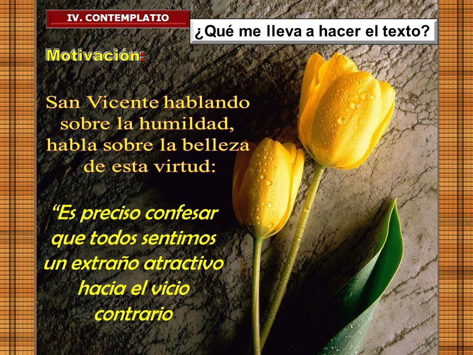 IV. CONTEMPLATIO ¿Qué me lleva a hacer el texto Motivación: San Vicente hablando. sobre la humildad,