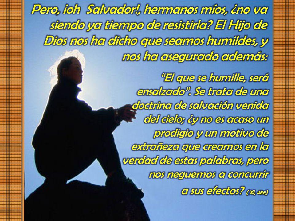 Pero, ¡oh Salvador!, hermanos míos, ¿no va siendo ya tiempo de resistirla El Hijo de Dios nos ha dicho que seamos humildes, y nos ha asegurado además: