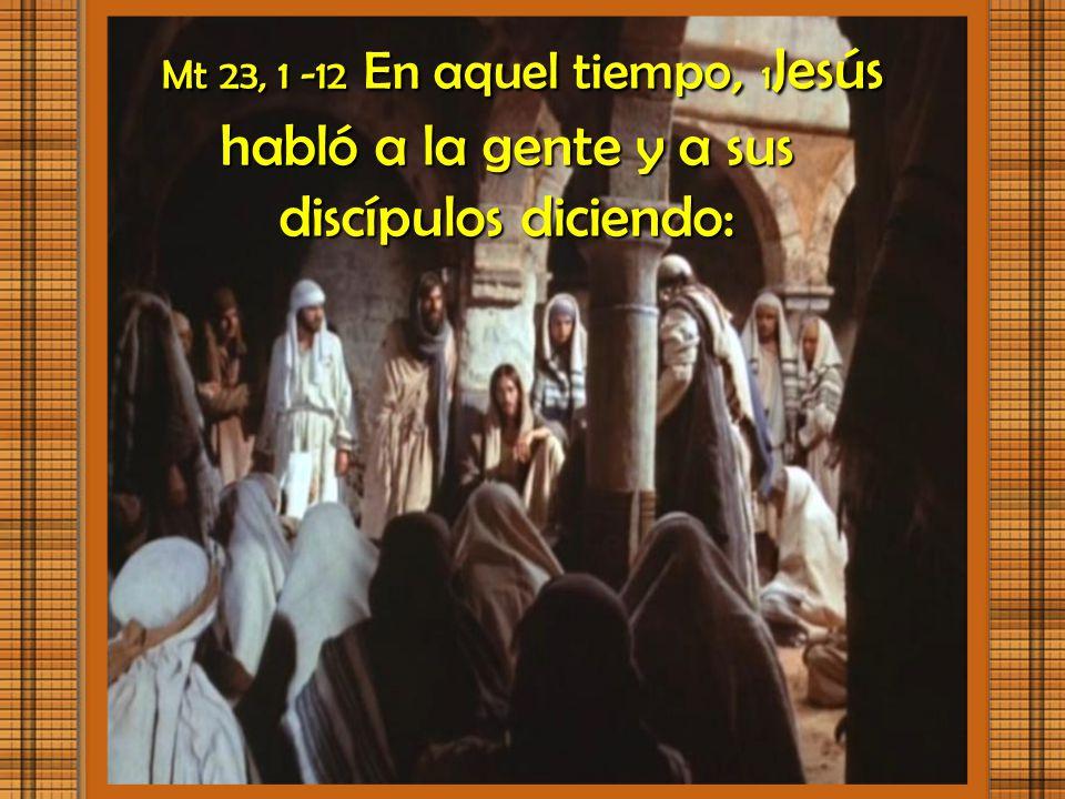 Mt 23, 1 -12 En aquel tiempo, 1Jesús habló a la gente y a sus discípulos diciendo: