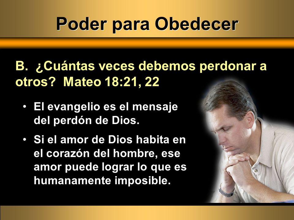 Poder para Obedecer B. ¿Cuántas veces debemos perdonar a otros Mateo 18:21, 22. El evangelio es el mensaje del perdón de Dios.