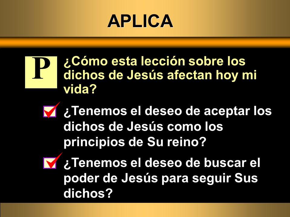 APLICA ¿Cómo esta lección sobre los dichos de Jesús afectan hoy mi vida P.