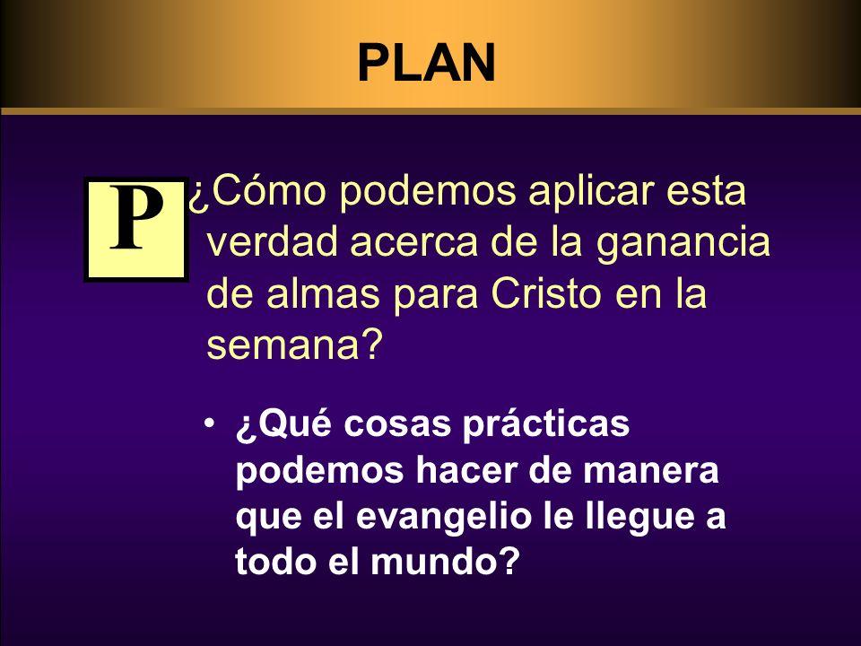 PLAN ¿Cómo podemos aplicar esta verdad acerca de la ganancia de almas para Cristo en la semana P.