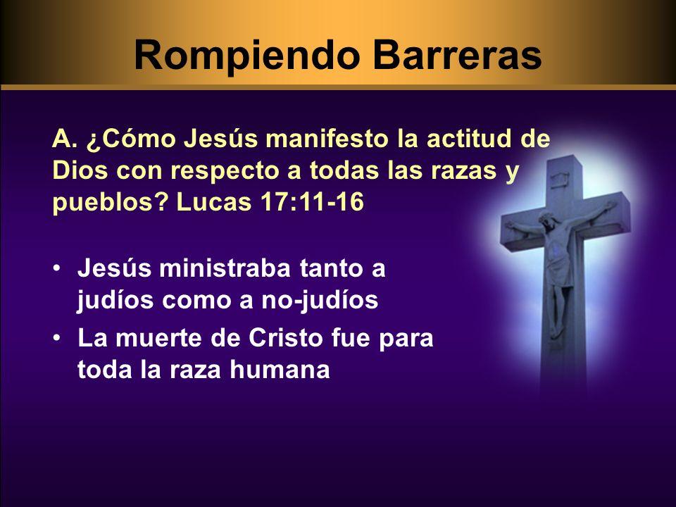 Rompiendo Barreras A. ¿Cómo Jesús manifesto la actitud de Dios con respecto a todas las razas y pueblos Lucas 17:11-16.