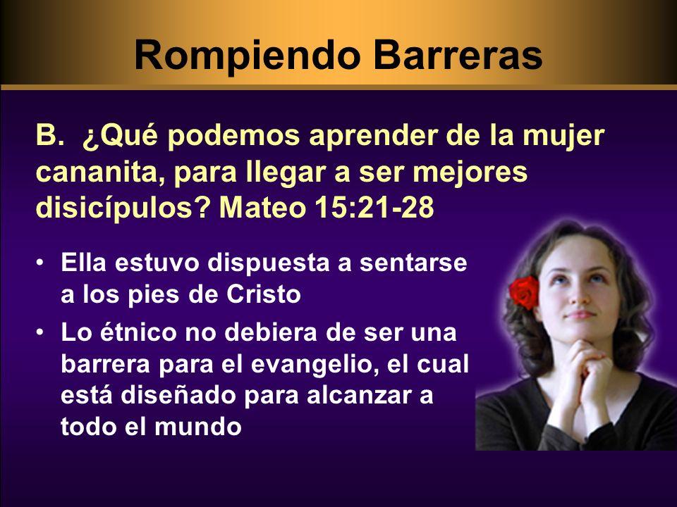 Rompiendo Barreras B. ¿Qué podemos aprender de la mujer cananita, para llegar a ser mejores disicípulos Mateo 15:21-28.