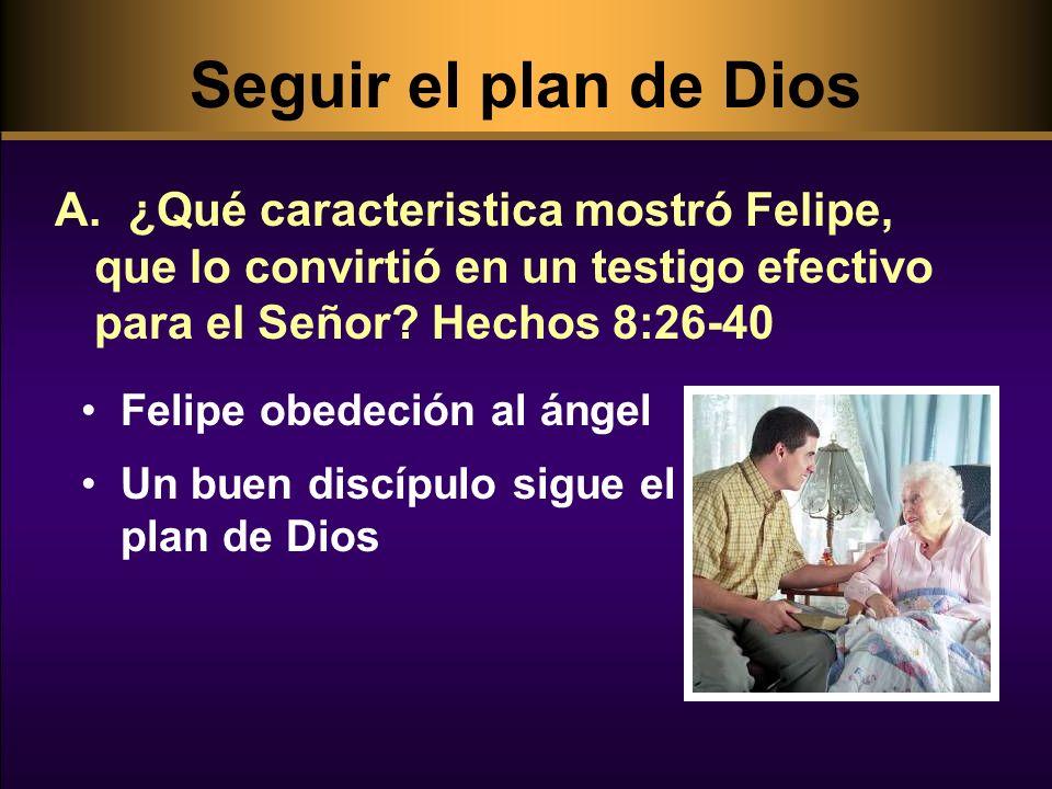 Seguir el plan de Dios ¿Qué caracteristica mostró Felipe, que lo convirtió en un testigo efectivo para el Señor Hechos 8:26-40.