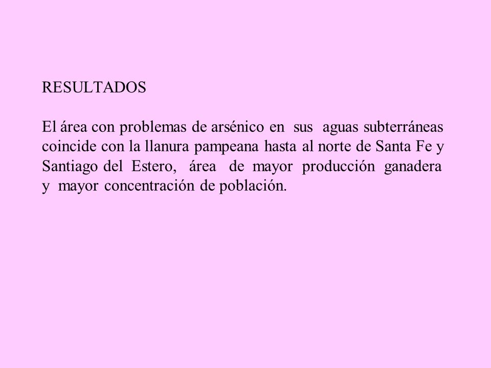 RESULTADOS El área con problemas de arsénico en sus aguas subterráneas coincide con la llanura pampeana hasta al norte de Santa Fe y Santiago del Estero, área de mayor producción ganadera y mayor concentración de población.