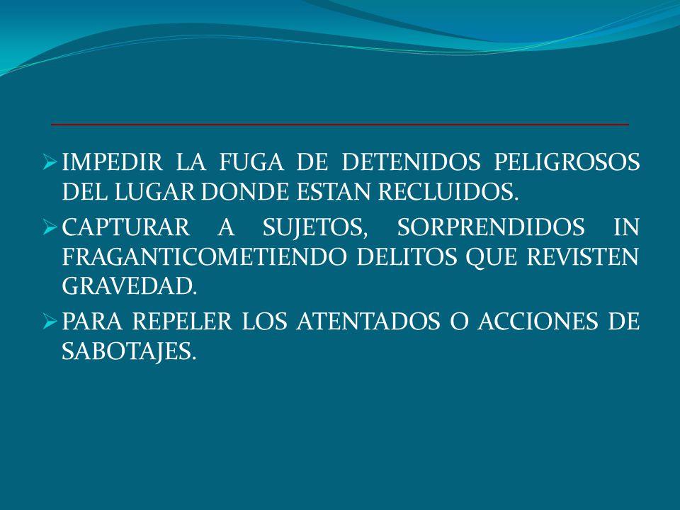IMPEDIR LA FUGA DE DETENIDOS PELIGROSOS DEL LUGAR DONDE ESTAN RECLUIDOS.