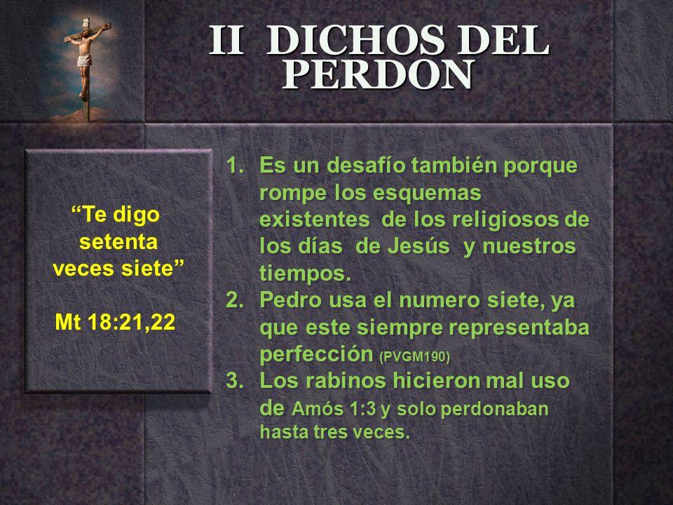 II DICHOS DEL PERDON Es un desafío también porque rompe los esquemas existentes de los religiosos de los días de Jesús y nuestros tiempos.