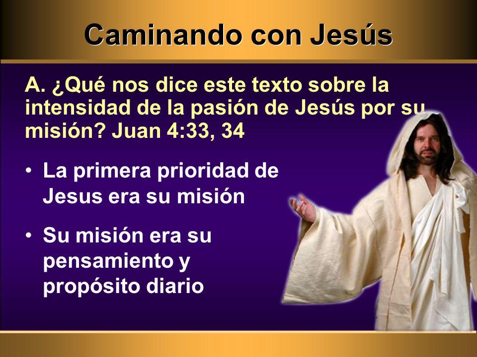 Caminando con Jesús A. ¿Qué nos dice este texto sobre la intensidad de la pasión de Jesús por su misión Juan 4:33, 34.