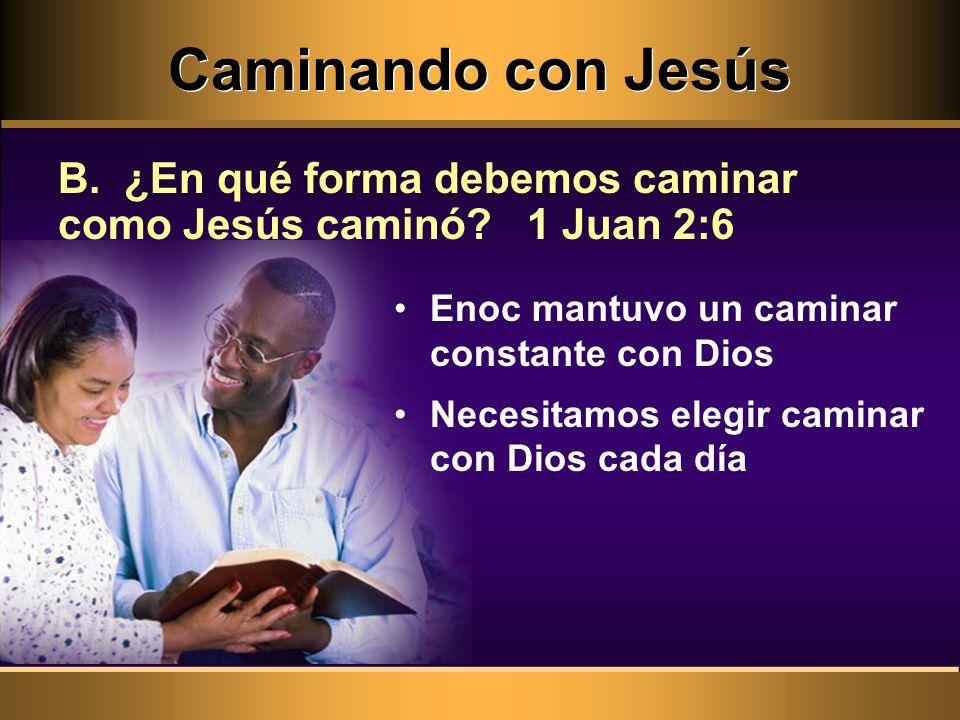Caminando con Jesús B. ¿En qué forma debemos caminar como Jesús caminó 1 Juan 2:6. Enoc mantuvo un caminar constante con Dios.