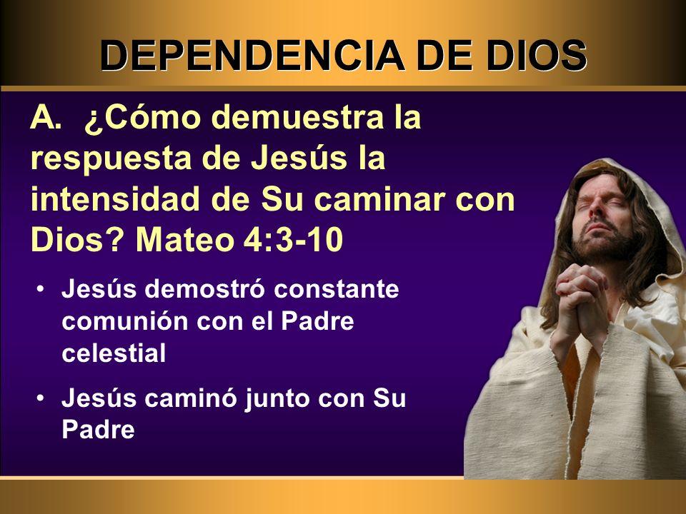 DEPENDENCIA DE DIOS A. ¿Cómo demuestra la respuesta de Jesús la intensidad de Su caminar con Dios Mateo 4:3-10.