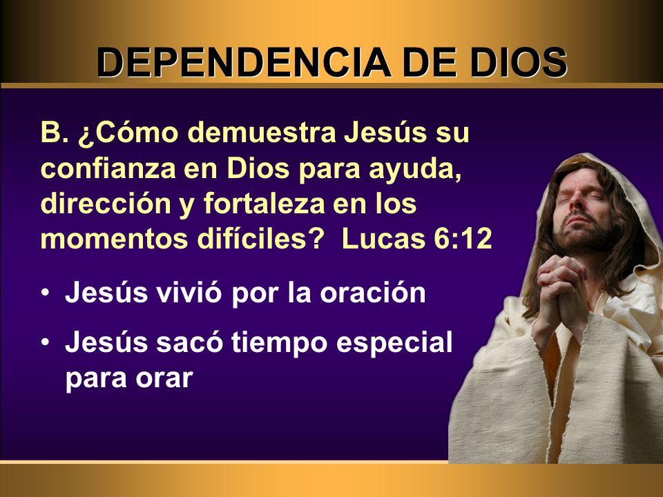 DEPENDENCIA DE DIOS B. ¿Cómo demuestra Jesús su confianza en Dios para ayuda, dirección y fortaleza en los momentos difíciles Lucas 6:12.