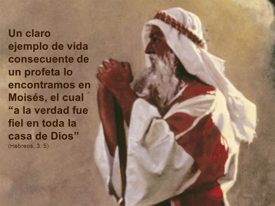 Un claro ejemplo de vida consecuente de un profeta lo encontramos en Moisés, el cual a la verdad fue fiel en toda la casa de Dios (Hebreos, 3: 5)