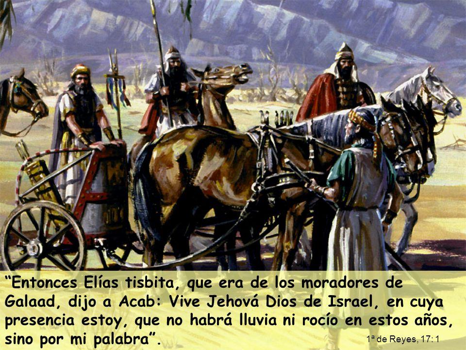 Entonces Elías tisbita, que era de los moradores de Galaad, dijo a Acab: Vive Jehová Dios de Israel, en cuya presencia estoy, que no habrá lluvia ni rocío en estos años, sino por mi palabra .