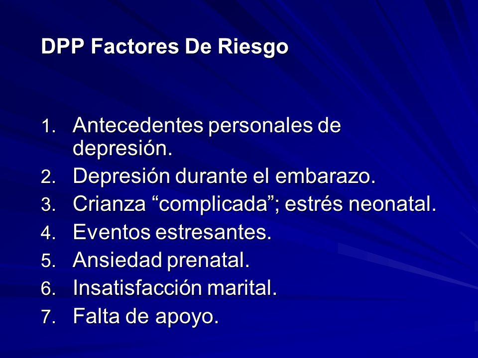 DPP Factores De Riesgo Antecedentes personales de depresión. Depresión durante el embarazo. Crianza complicada ; estrés neonatal.