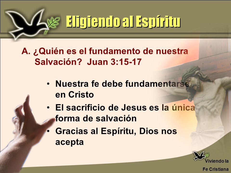 Eligiendo al Espíritu A. ¿Quién es el fundamento de nuestra Salvación Juan 3:15-17. Nuestra fe debe fundamentarse en Cristo.