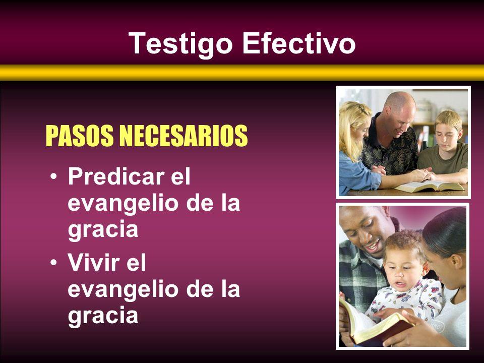 Testigo Efectivo PASOS NECESARIOS Predicar el evangelio de la gracia