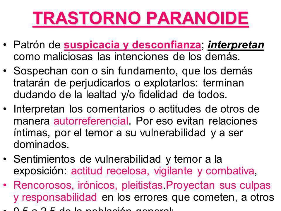 TRASTORNO PARANOIDE Patrón de suspicacia y desconfianza; interpretan como maliciosas las intenciones de los demás.