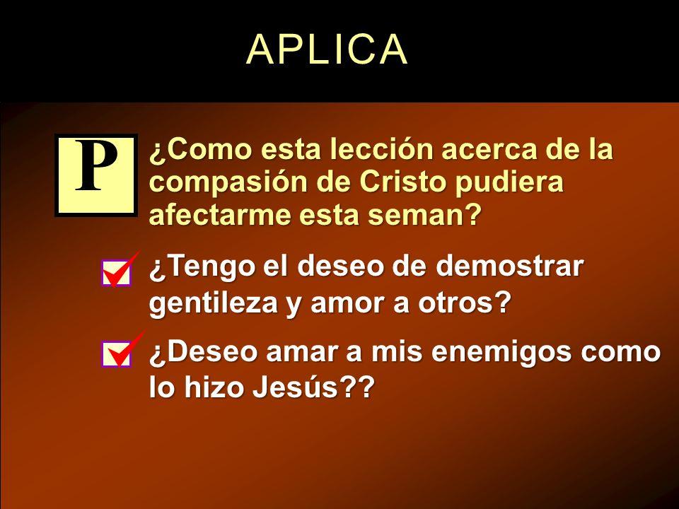 APLICA ¿Como esta lección acerca de la compasión de Cristo pudiera afectarme esta seman P. ¿Tengo el deseo de demostrar gentileza y amor a otros