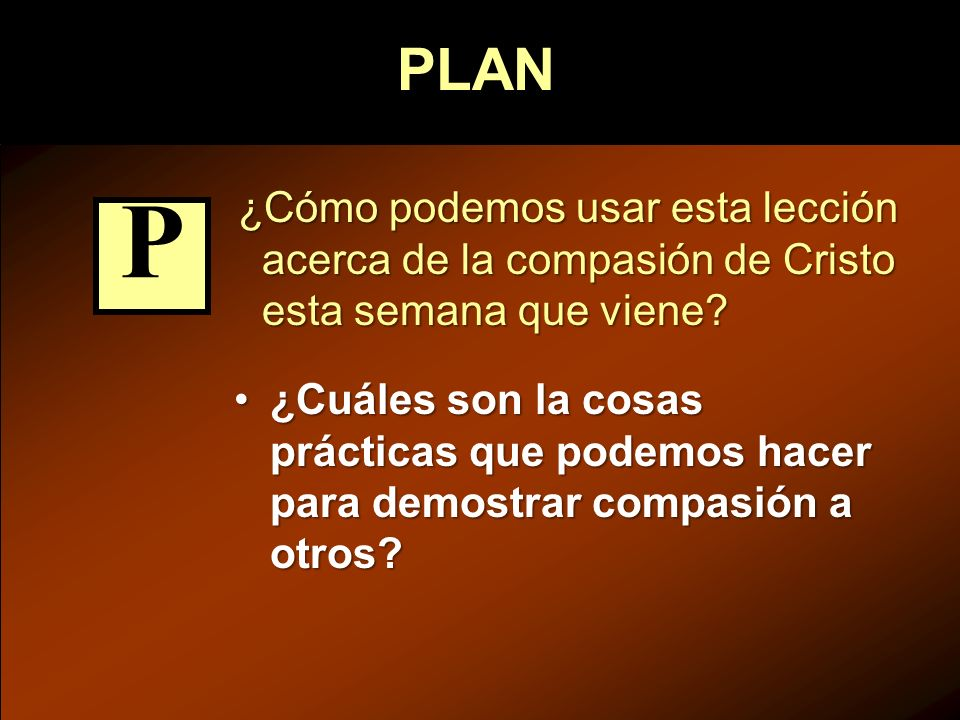 PLAN ¿Cómo podemos usar esta lección acerca de la compasión de Cristo esta semana que viene P.